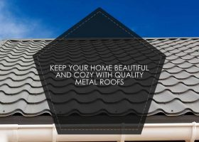 Keep Your Home Beautiful and Cozy with Quality Metal Roofs